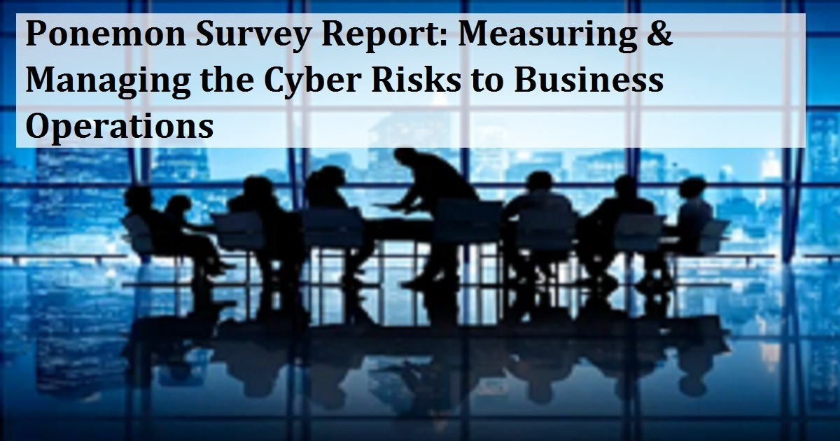 Ponemon Survey Report: Measuring & Managing the Cyber Risks to Business Operations