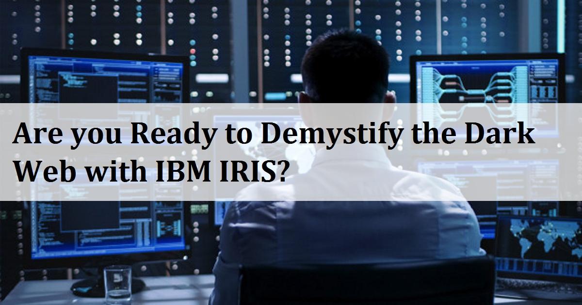 Are you Ready to Demystify the Dark Web with IBM IRIS?