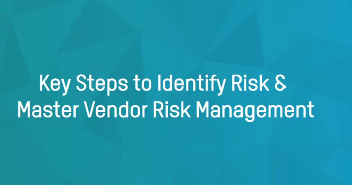 Key Steps to Identify Risk & Master Vendor Risk Management