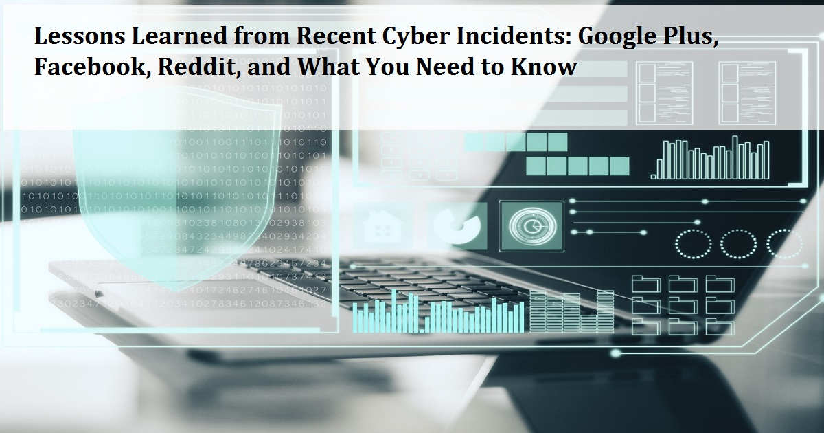Lessons Learned from Recent Cyber Incidents: Google Plus, Facebook, Reddit, and What You Need to Know