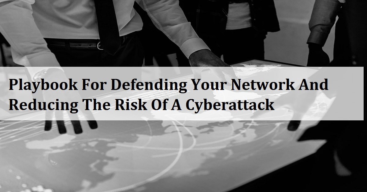 Playbook For Defending Your Network And Reducing The Risk Of A Cyberattack