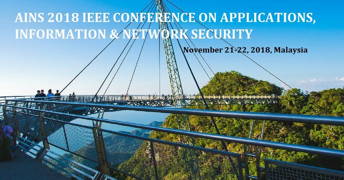 AINS 2018 IEEE CONFERENCE ON APPLICATIONS, INFORMATION & NETWORK SECURITY