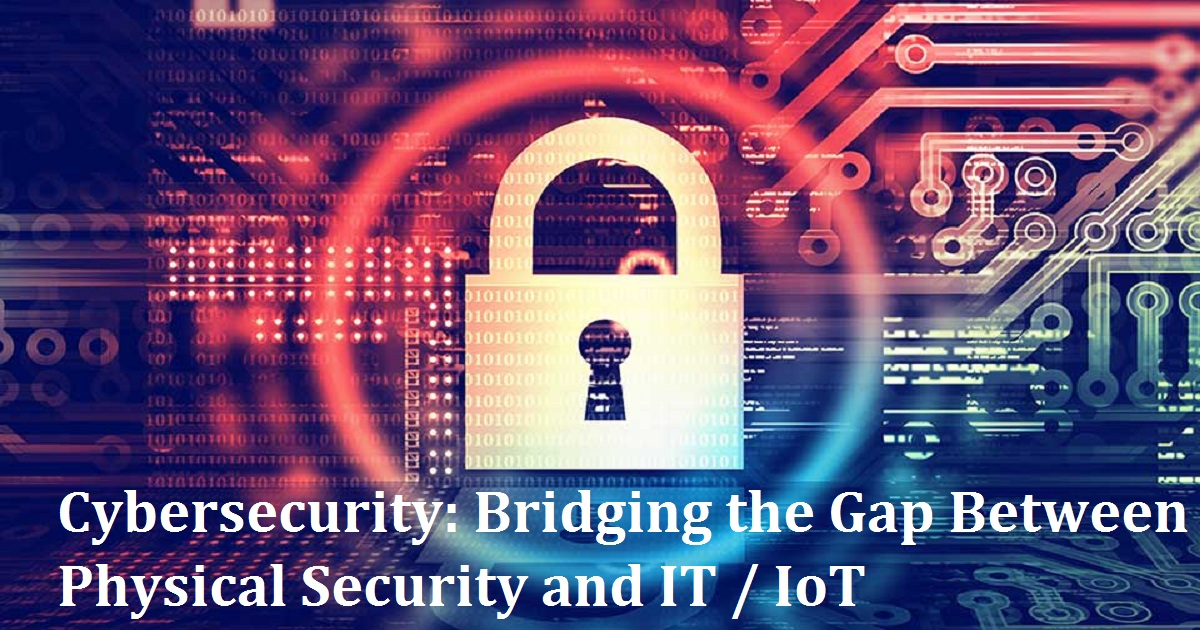 Cybersecurity: Bridging the Gap Between Physical Security and IT / IoT