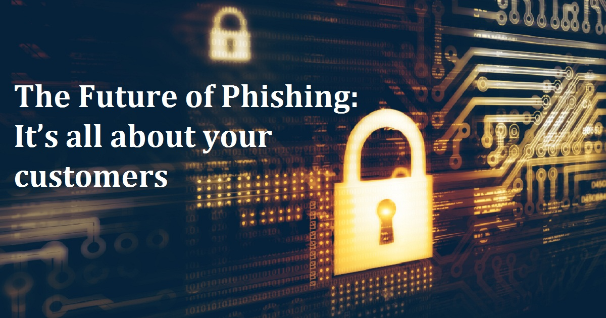 The Future of Phishing: It's all about your customers