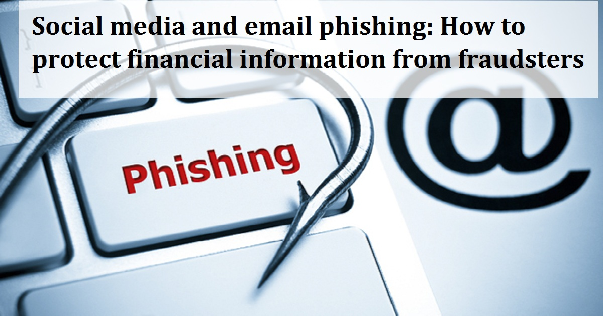 Social media and email phishing: How to protect financial information from fraudsters