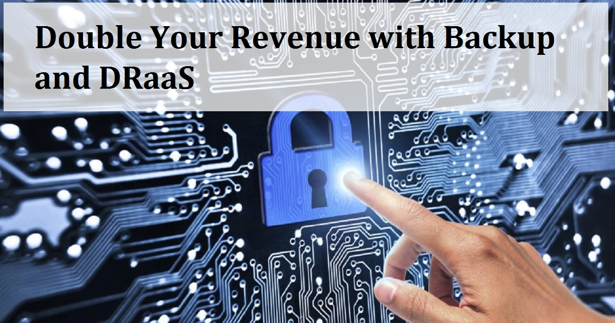 Double Your Revenue with Backup and DRaaS