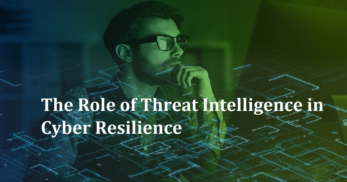 The Role of Threat Intelligence in Cyber Resilience