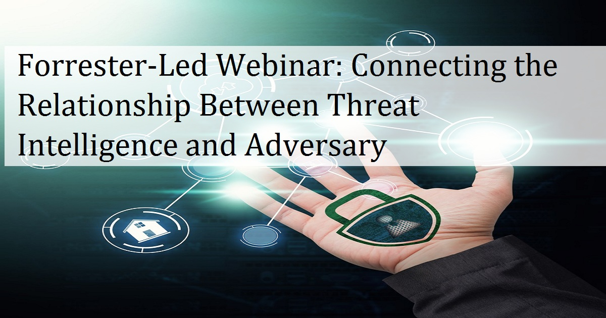 Forrester-Led Webinar: Connecting the Relationship Between Threat Intelligence and Adversary