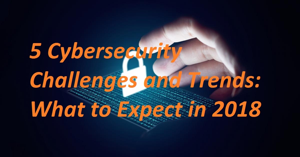 5 CYBERSECURITY CHALLENGES AND TRENDS: WHAT TO EXPECT IN 2018