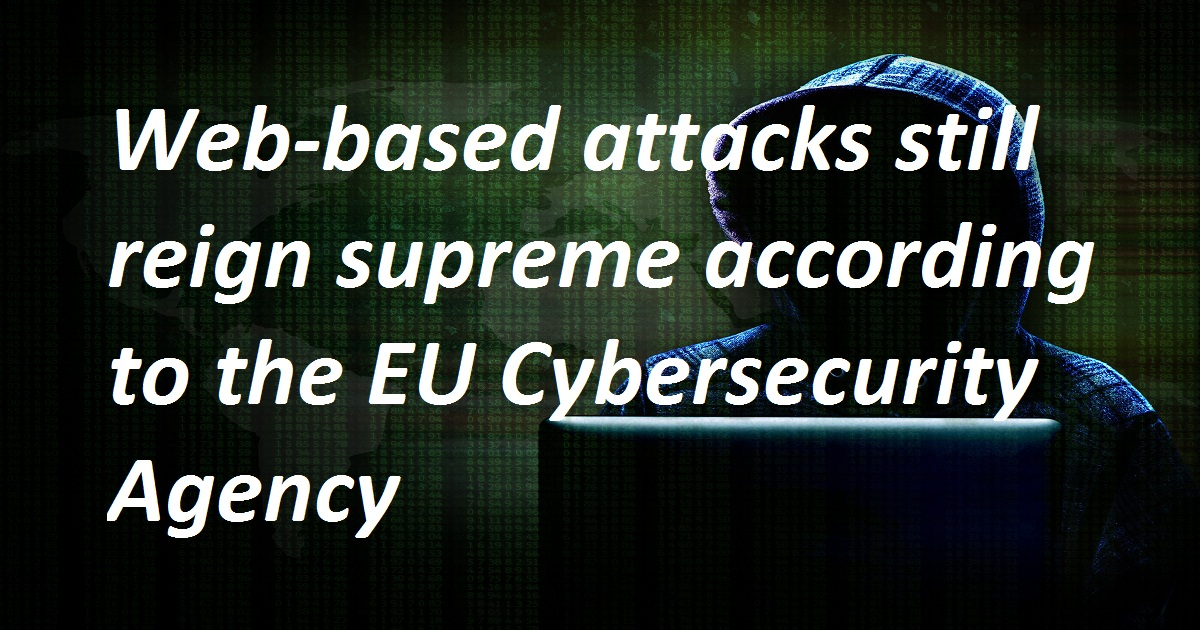 WEB-BASED ATTACKS STILL REIGN SUPREME ACCORDING TO THE EU CYBERSECURITY AGENCY