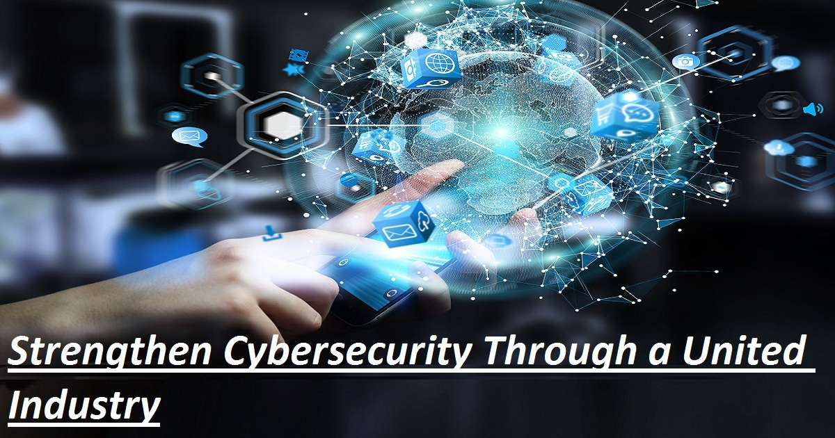 STRENGTHEN CYBERSECURITY THROUGH A UNITED INDUSTRY