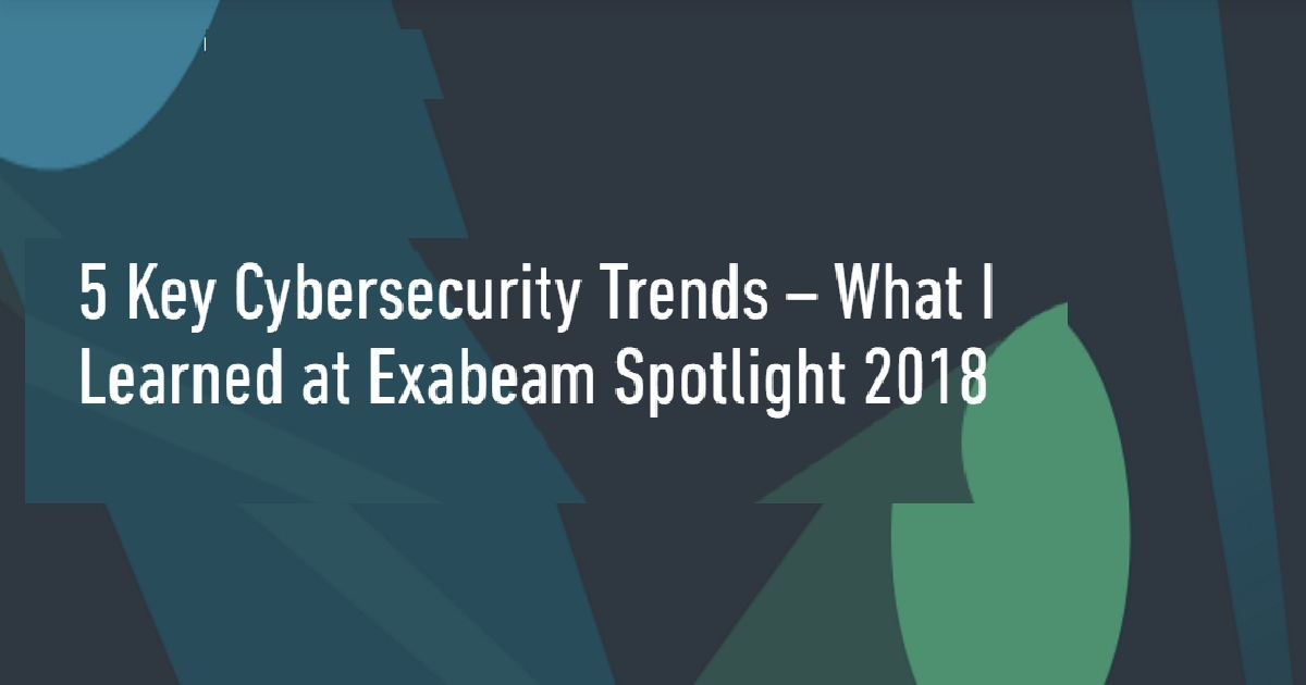 5 KEY CYBERSECURITY TRENDS – WHAT I LEARNED AT EXABEAM SPOTLIGHT 2018