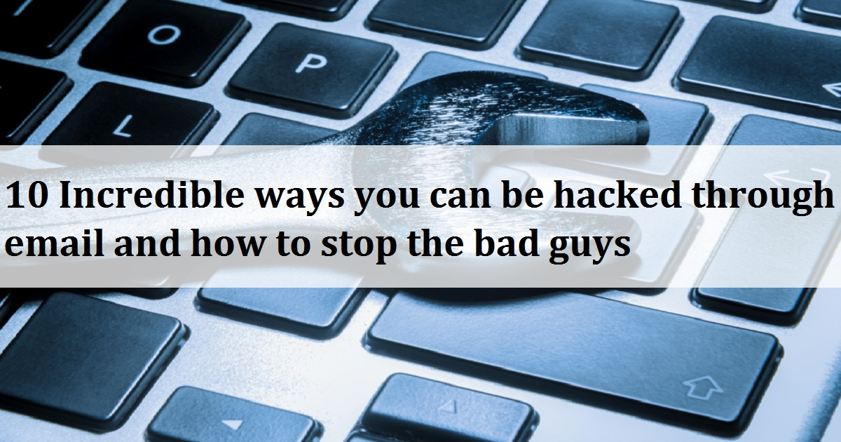 10 Incredible ways you can be hacked through email and how to stop the bad guys