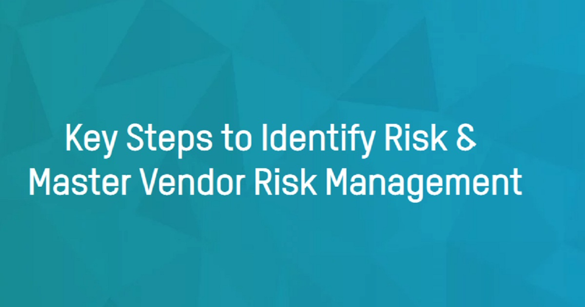 Key Steps to Identify Risk & Master Vendor Risk Management