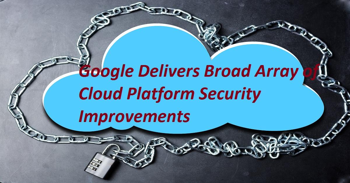Google Delivers Broad Array of Cloud Platform Security Improvements