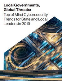 LOCAL GOVERNMENTS, GLOBAL THREATS: TOP OF MIND CYBERSECURITY TRENDS FOR STATE AND LOCAL LEADERS IN 2019