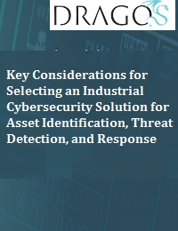 KEY CONSIDERATIONS FOR SELECTING AN INDUSTRIAL CYBERSECURITY SOLUTION FOR ASSET IDENTIFICATION, THREAT DETECTION, AND RESPONSE