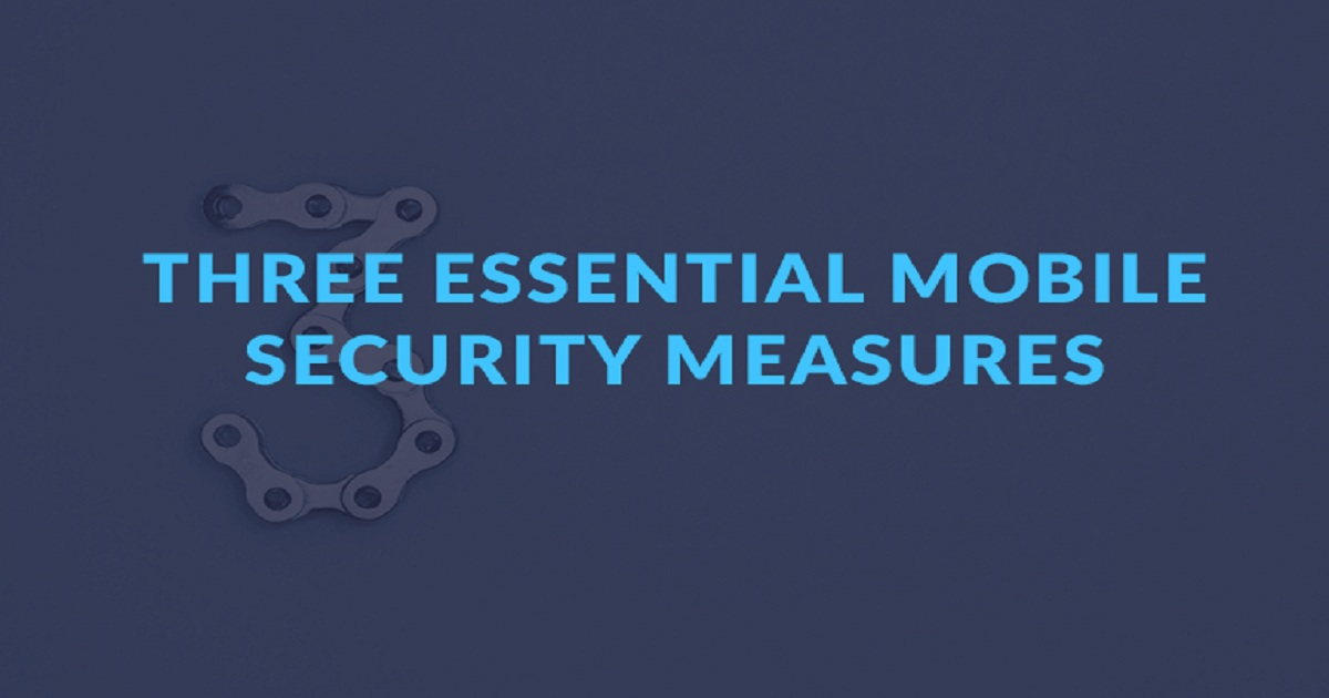 THREE ESSENTIAL MOBILE SECURITY MEASURES