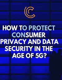 HOW TO PROTECT CONSUMER PRIVACY AND DATA SECURITY IN THE AGE OF 5G?